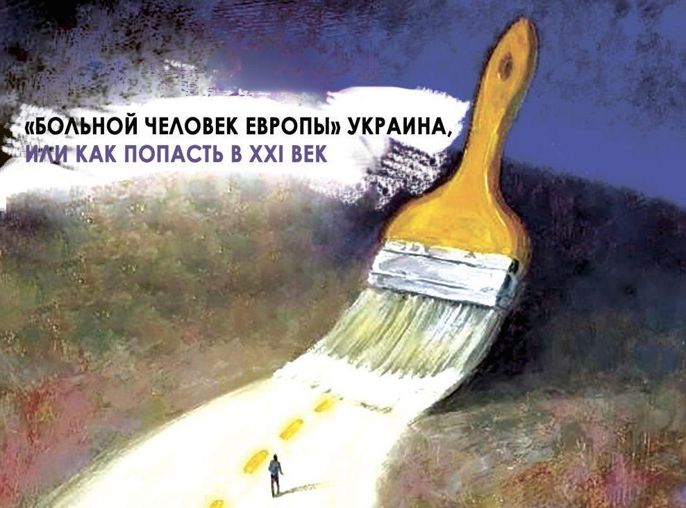 «БОЛЬНОЙ ЧЕЛОВЕК ЕВРОПЫ» УКРАИНА, ИЛИ КАК ПОПАСТЬ В XXI ВЕК